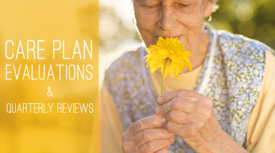 Evaluation is the act of assessing a Care Plan to determine its worth. With regular evaulation and quarterly reviews, a care plan is an invaluable tool for residents, staff and family members.