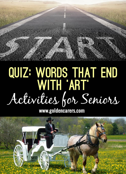 All the answers the this quiz end with the words 'art'; how many can you solve? A great quiz for seniors!