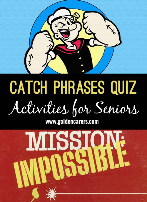Read the first column and let clients finish the catch phrases. Offer clues if needed, revealing the name of the movie, show or cartoon character. A fun quiz for seniors!