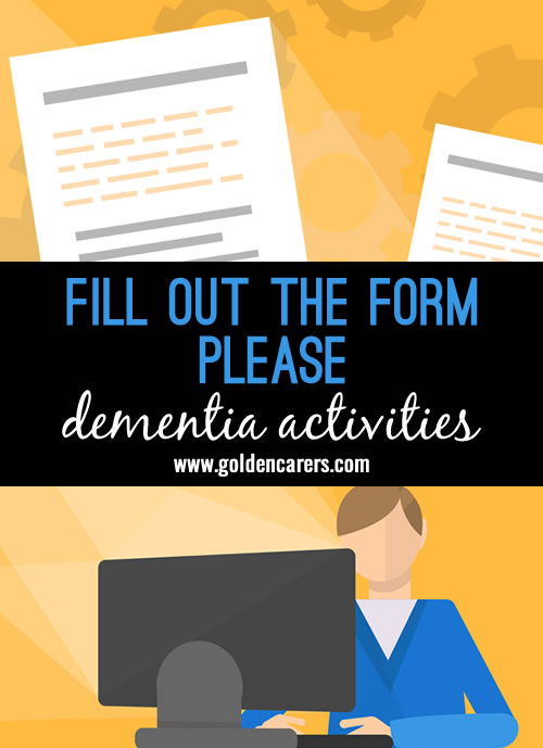 Most people have experience  filling out forms and this activity is a great reminder of how to do a simple life skill.  I've found this activity great for distracting those who 'want to go home', ask them to if they would mind filling out the paperwork first, sit them down, present them with a form, give them a pen, have a quick look in their care plan so you can help them with some of the info they may struggle with.