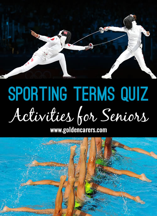 Here is a Sporting Terms Quiz representing 25 of the sporting events at the Olympic Games. This quiz can be used as a competition and given out to individuals, or, as a group game by writing up the sporting terms column on a white board and having the residents call out the related sports.