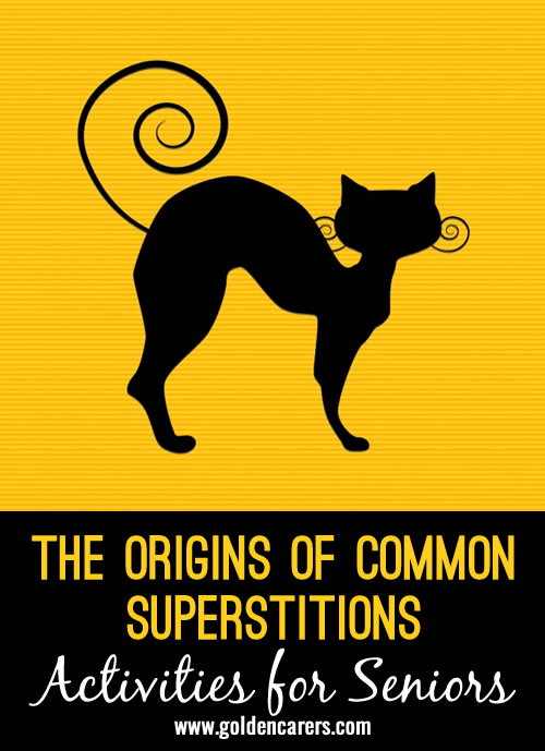 Superstitions are widespread and every culture have their own. Plan a 'Superstition Bash' event to discuss and explore superstitions from around the world. The elderly will enjoy recalling and reminiscing about superstitions from their childhood.