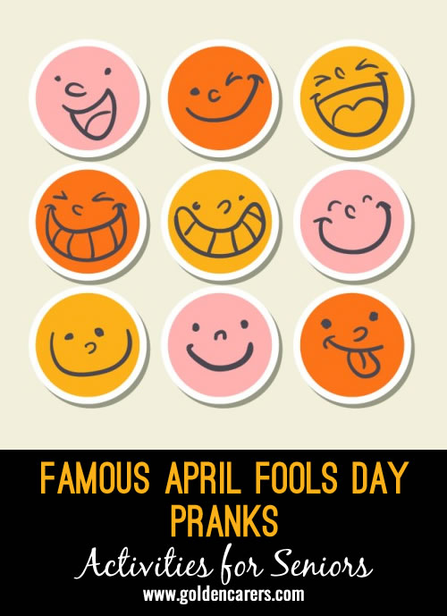 Here is some trivia about famous April Fools Day pranks. An interesting activity for the elderly that will lead to discussion and reminiscence.