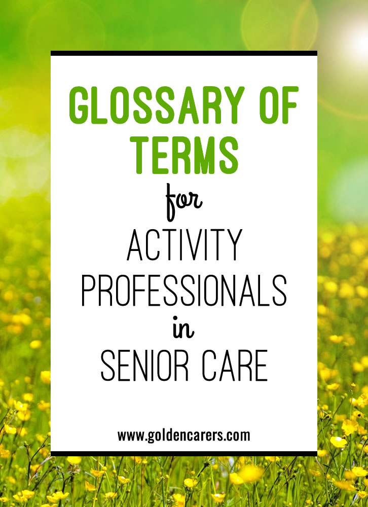 The following glossary contains many common terms used by Activity Professionals working in senior care.  It is not a complete list but may be used as a reference point for newcomers to the industry.