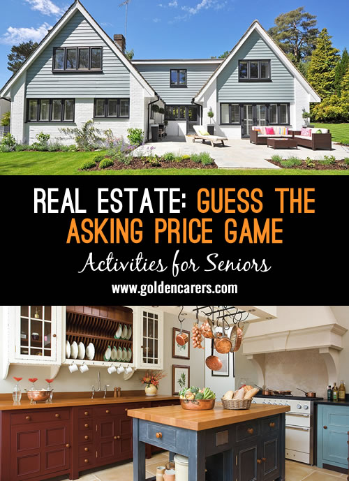 Here is a fun game that will generate discussion and reminiscence! Get hold of some property brochures from your local real estate agent and hide the asking price. Show brochures to residents and discuss things like the number of bedrooms, garden etc. Ask them to guess the asking price!