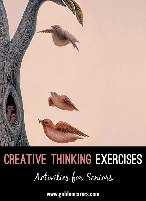 Creativity is a skill to be developed and cherished.   There are endless ways to train and exercise the brain!   The following exercises are good practice for creative thinking.