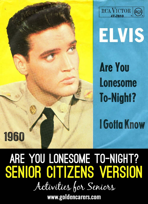 Here is a funny Senior Citizens version of Are You Lonesome Tongiht - with apologies to Elvis Presley!