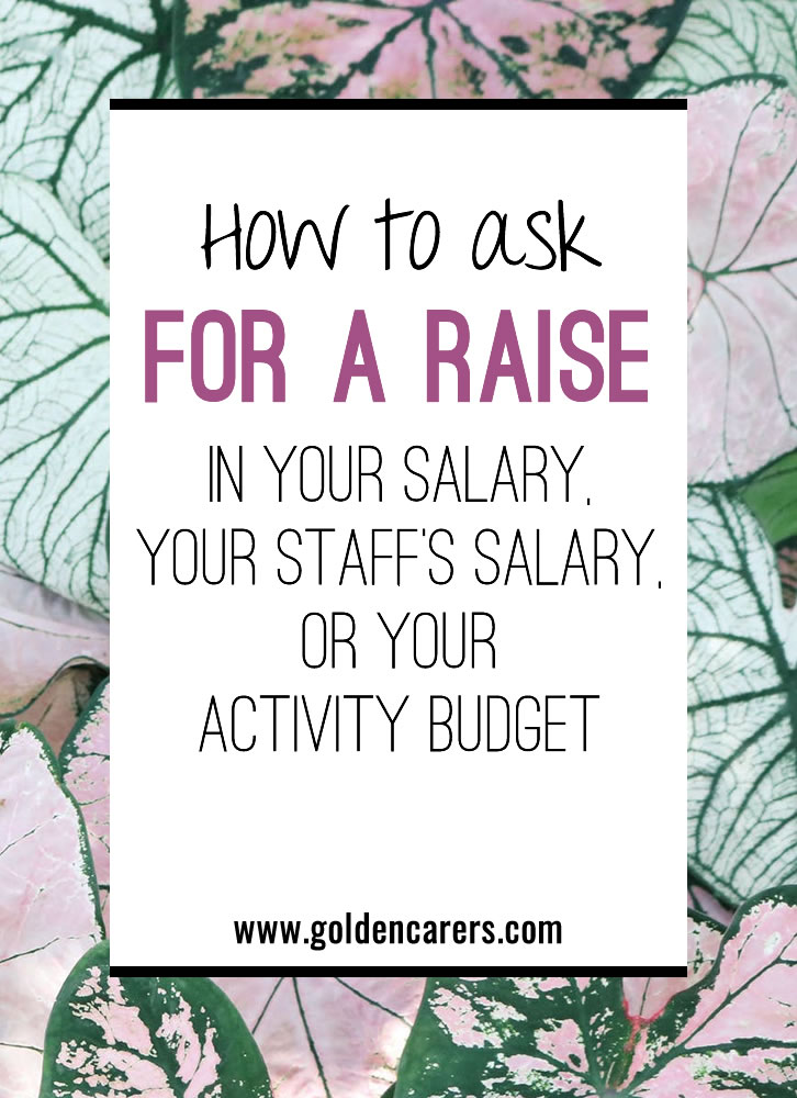 When is the last time you asked for a raise in salary or advocated for a higher raise for your staff? When is the last time you asked your Administrator for an increase in your monthly activity budget?