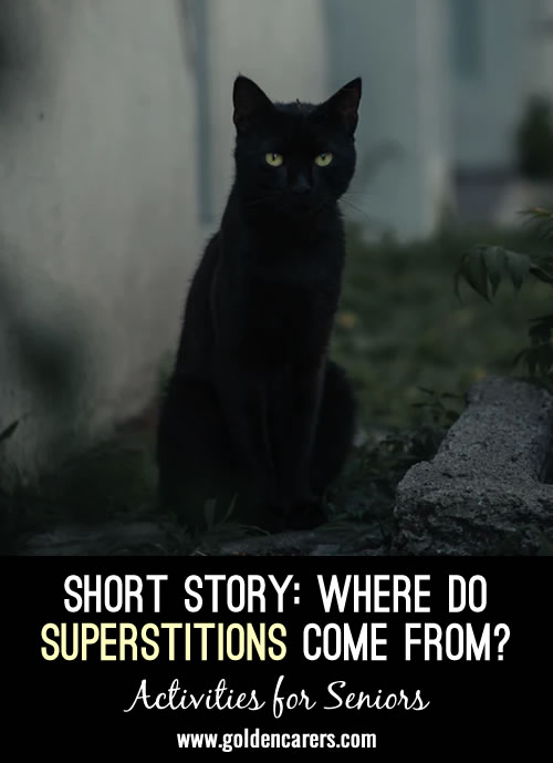Most of us have some type of superstition that we believe a little bit, or maybe a lot. But, why are we nervous about a date on the calendar or a midnight colored feline? Superstitions all have unique and unusual beginnings.