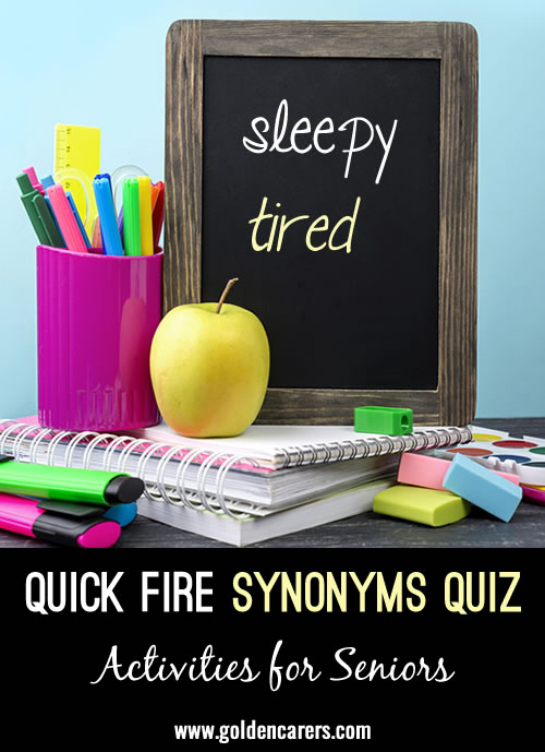 This is a quick fire quiz. Find a synonym for each of the following words; different word, same meaning. Answers may differ.