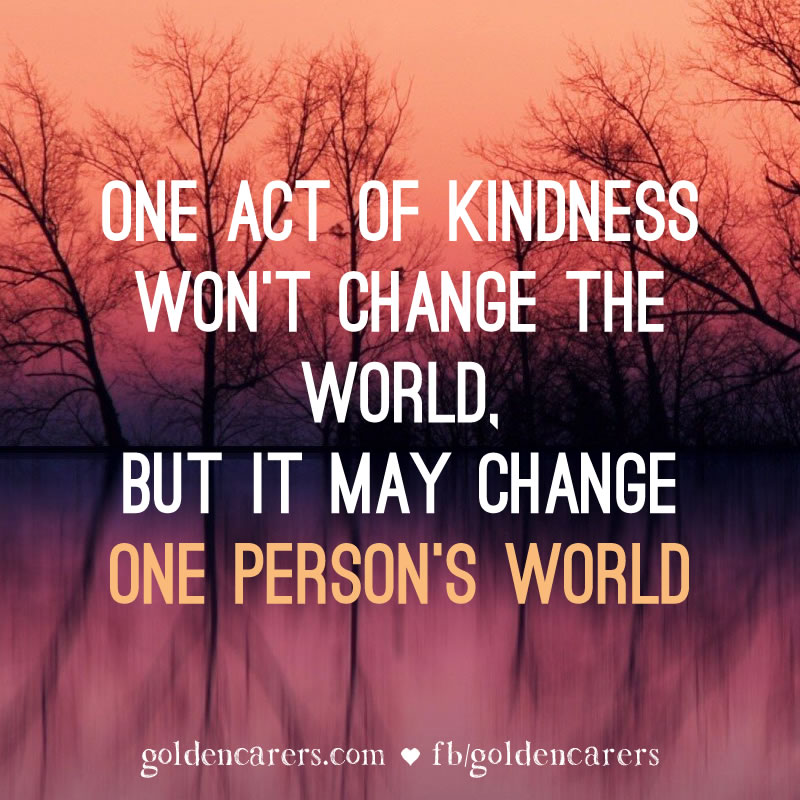 One act of kindness won't change the world, but it may change one person's world.